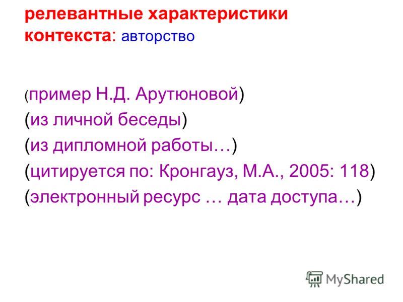 релевантные характеристики контекста: авторство ( пример Н.Д. Арутюновой) (из личной беседы) (из дипломной работы…) (цитируется по: Кронгауз, М.А., 2005: 118) (электронный ресурс … дата доступа…)