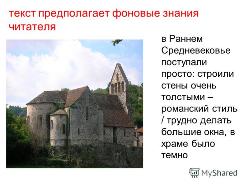 текст предполагает фоновые знания читателя в Раннем Средневековье поступали просто: строили стены очень толстыми – романский стиль / трудно делать большие окна, в храме было темно