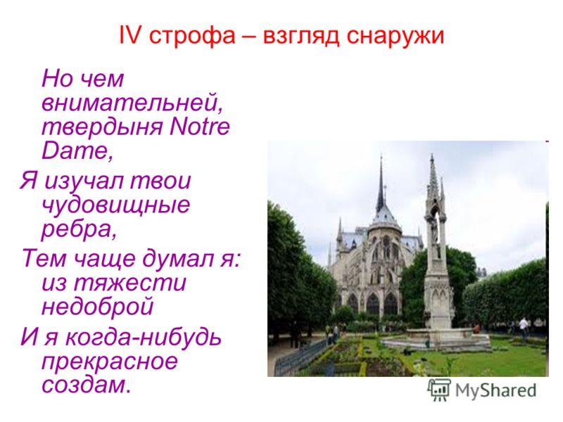 IV строфа – взгляд снаружи Но чем внимательней, твердыня Notre Dame, Я изучал твои чудовищные ребра, Тем чаще думал я: из тяжести недоброй И я когда-нибудь прекрасное создам.
