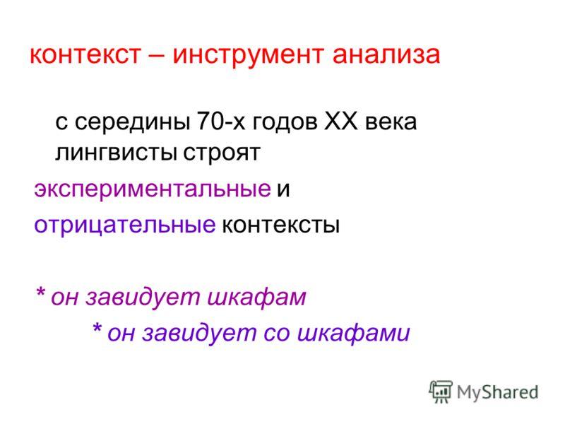контекст – инструмент анализа с середины 70-х годов ХХ века лингвисты строят экспериментальные и отрицательные контексты * он завидует шкафам * он завидует со шкафами