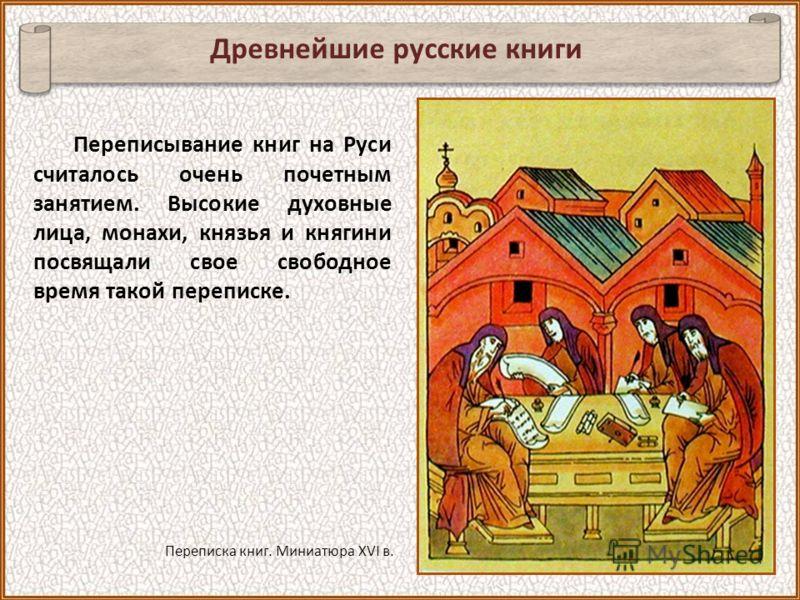 Переписывание книг на Руси считалось очень почетным занятием. Высокие духовные лица, монахи, князья и княгини посвящали свое свободное время такой переписке. Древнейшие русские книги Переписка книг. Миниатюра XVI в.