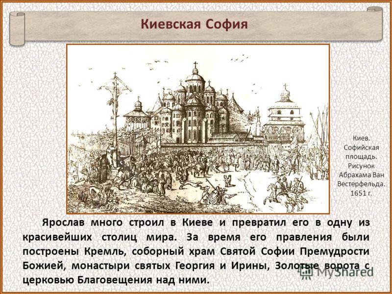 Ярослав много строил в Киеве и превратил его в одну из красивейших столиц мира. За время его правления были построены Кремль, соборный храм Cвятой Софии Премудрости Божией, монастыри святых Георгия и Ирины, Золотые ворота с церковью Благовещения над