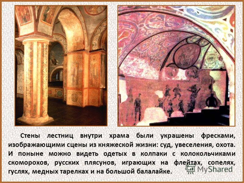 Стены лестниц внутри храма были украшены фресками, изображающими сцены из княжеской жизни: суд, увеселения, охота. И поныне можно видеть одетых в колпаки с колокольчиками скоморохов, русских плясунов, играющих на флейтах, сопелях, гуслях, медных таре