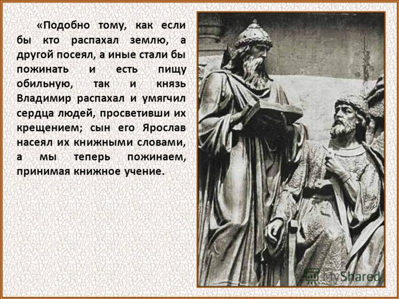 «Подобно тому, как если бы кто распахал землю, а другой посеял, а иные стали бы пожинать и есть пищу обильную, так и князь Владимир распахал и умягчил сердца людей, просветивши их крещением; сын его Ярослав насеял их книжными словами, а мы теперь пож