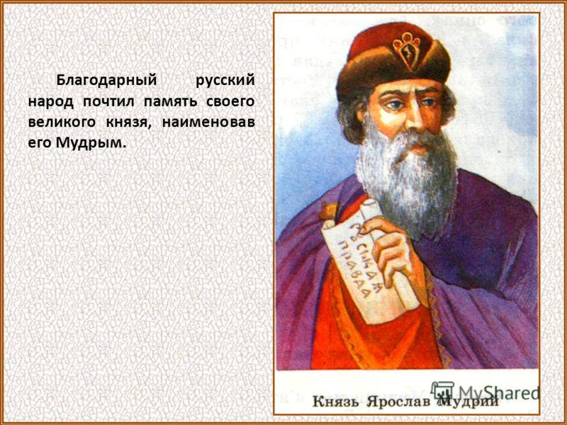 Благодарный русский народ почтил память своего великого князя, наименовав его Мудрым.