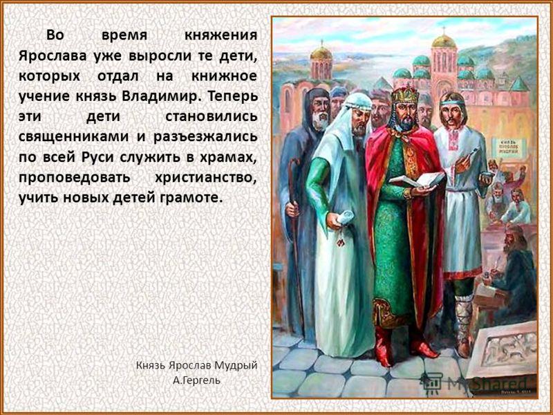 Во время княжения Ярослава уже выросли те дети, которых отдал на книжное учение князь Владимир. Теперь эти дети становились священниками и разъезжались по всей Руси служить в храмах, проповедовать христианство, учить новых детей грамоте. Князь Яросла