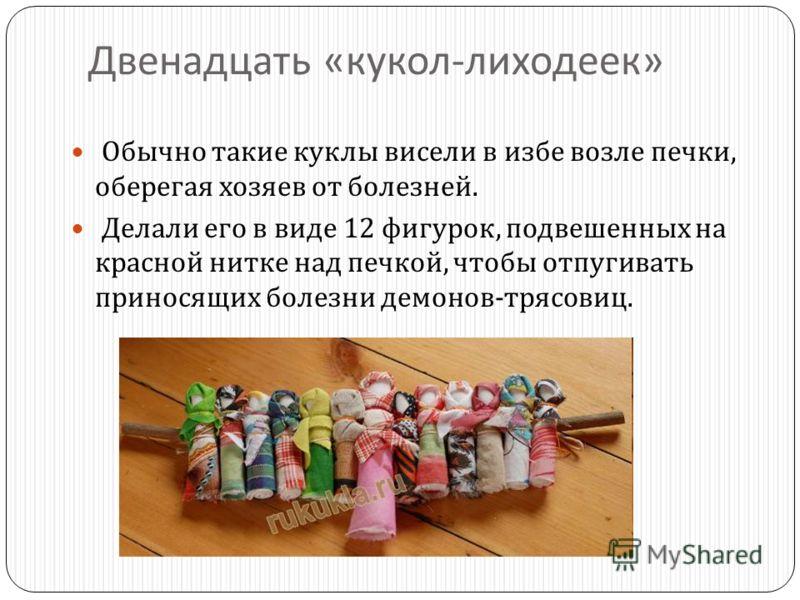 Двенадцать « кукол - лиходеек » Обычно такие куклы висели в избе возле печки, оберегая хозяев от болезней. Делали его в виде 12 фигурок, подвешенных на красной нитке над печкой, чтобы отпугивать приносящих болезни демонов - трясовиц.