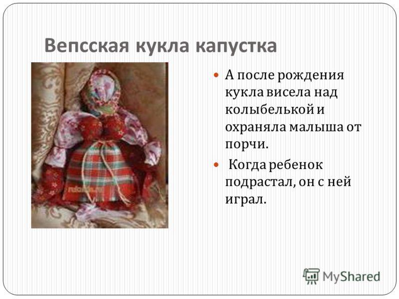 Вепсская кукла капустка А после рождения кукла висела над колыбелькой и охраняла малыша от порчи. Когда ребенок подрастал, он с ней играл.