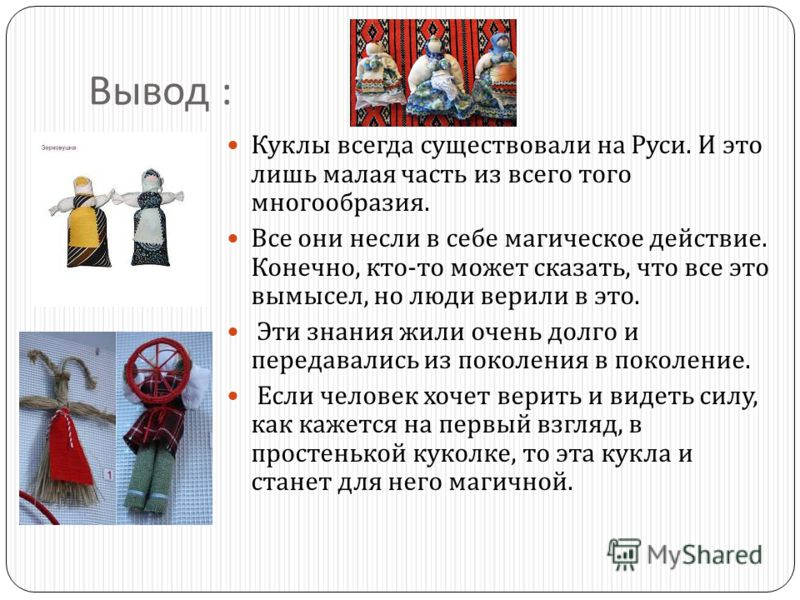 Вывод : Куклы всегда существовали на Руси. И это лишь малая часть из всего того многообразия. Все они несли в себе магическое действие. Конечно, кто - то может сказать, что все это вымысел, но люди верили в это. Эти знания жили очень долго и передава