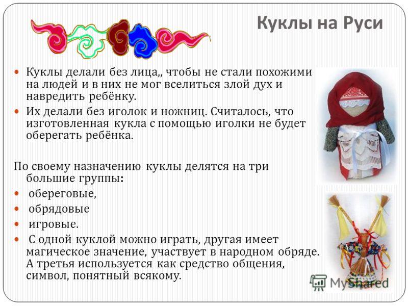 Куклы на Руси Куклы делали без лица,, чтобы не стали похожими на людей и в них не мог вселиться злой дух и навредить ребёнку. Их делали без иголок и ножниц. Считалось, что изготовленная кукла с помощью иголки не будет оберегать ребёнка. По своему наз