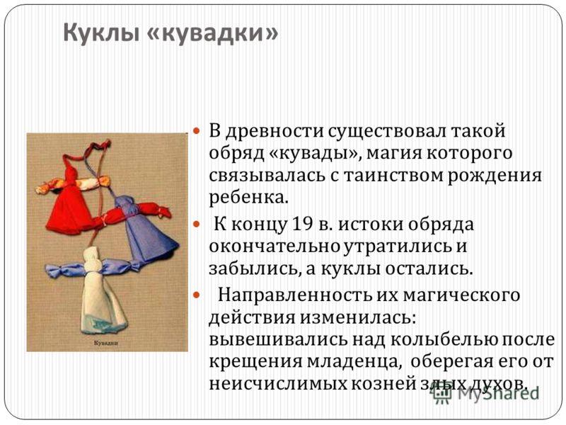 Куклы « кувадки » В древности существовал такой обряд « кувады », магия которого связывалась с таинством рождения ребенка. К концу 19 в. истоки обряда окончательно утратились и забылись, а куклы остались. Направленность их магического действия измени