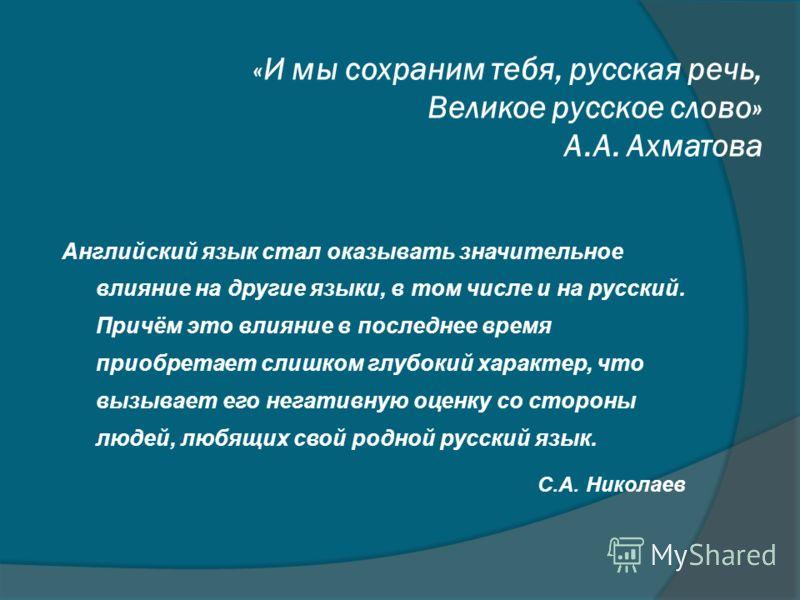 « И мы сохраним тебя, русская речь, Великое русское слово» А.А. Ахматова Английский язык стал оказывать значительное влияние на другие языки, в том числе и на русский. Причём это влияние в последнее время приобретает слишком глубокий характер, что вы