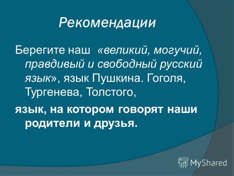 Рекомендации Берегите наш «великий, могучий, правдивый и свободный русский язык», язык Пушкина. Гоголя, Тургенева, Толстого, язык, на котором говорят наши родители и друзья.