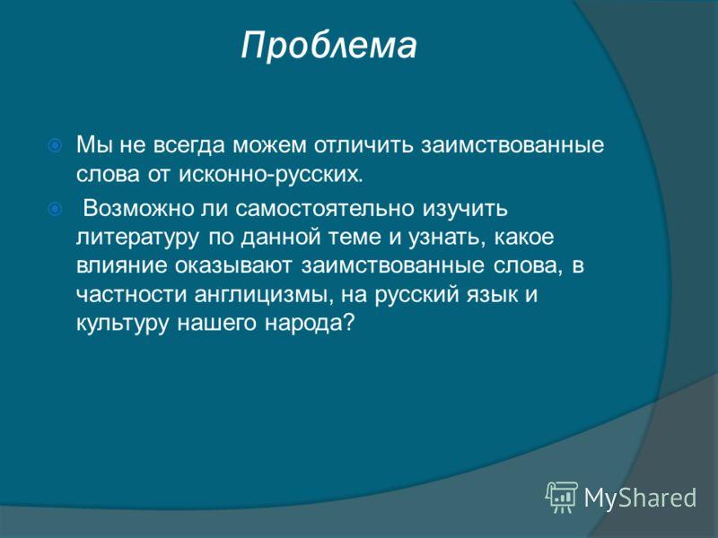 Проблема Мы не всегда можем отличить заимствованные слова от исконно-русских. Возможно ли самостоятельно изучить литературу по данной теме и узнать, какое влияние оказывают заимствованные слова, в частности англицизмы, на русский язык и культуру наше