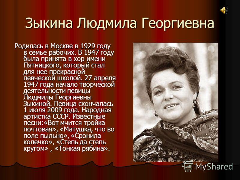 Зыкина Людмила Георгиевна Родилась в Москве в 1929 году в семье рабочих. В 1947 году была принята в хор имени Пятницкого, который стал для нее прекрасной певческой школой. 27 апреля 1947 года начало творческой деятельности певицы Людмилы Георгиевны З