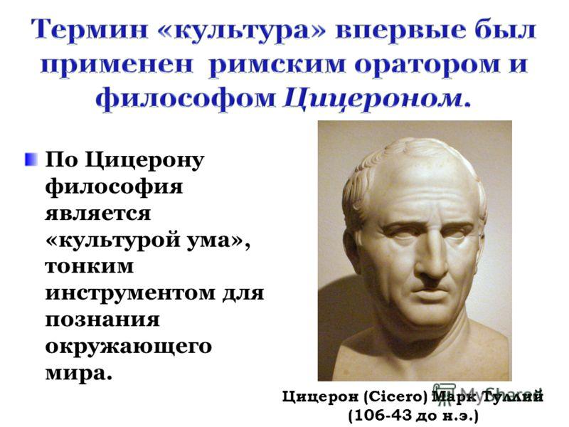 По Цицерону философия является «культурой ума», тонким инструментом для познания окружающего мира. Цицерон (Cicero) Марк Туллий (106-43 до н.э.)