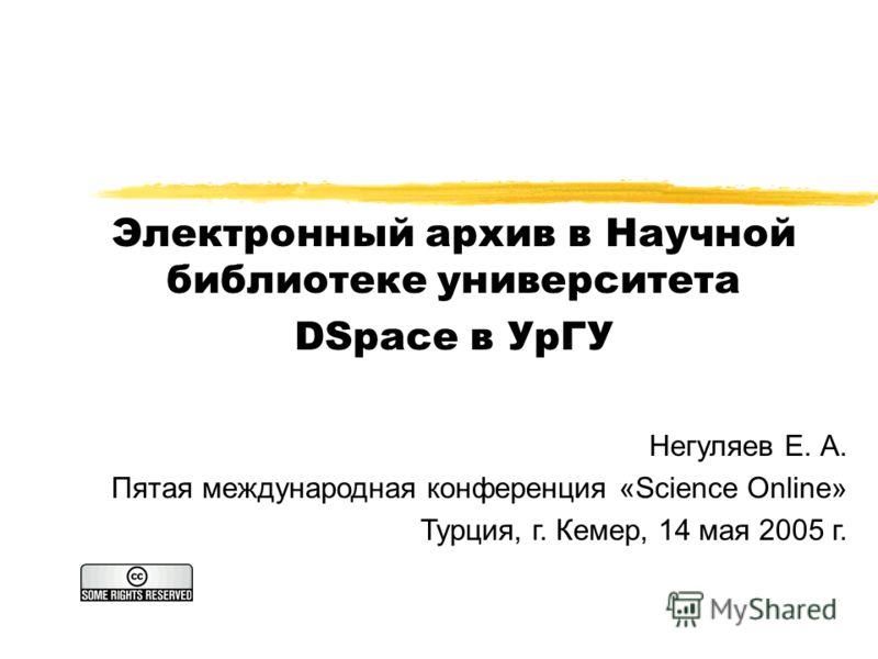 Электронный архив в Научной библиотеке университета DSpace в УрГУ Негуляев Е. А. Пятая международная конференция «Science Online» Турция, г. Кемер, 14 мая 2005 г.