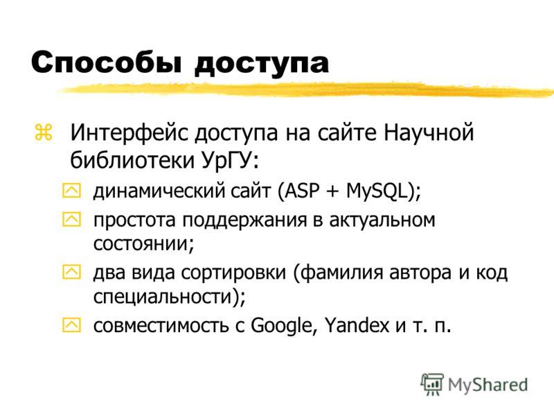 Способы доступа zИнтерфейс доступа на сайте Научной библиотеки УрГУ: yдинамический сайт (ASP + MySQL); yпростота поддержания в актуальном состоянии; yдва вида сортировки (фамилия автора и код специальности); yсовместимость с Google, Yandex и т. п.