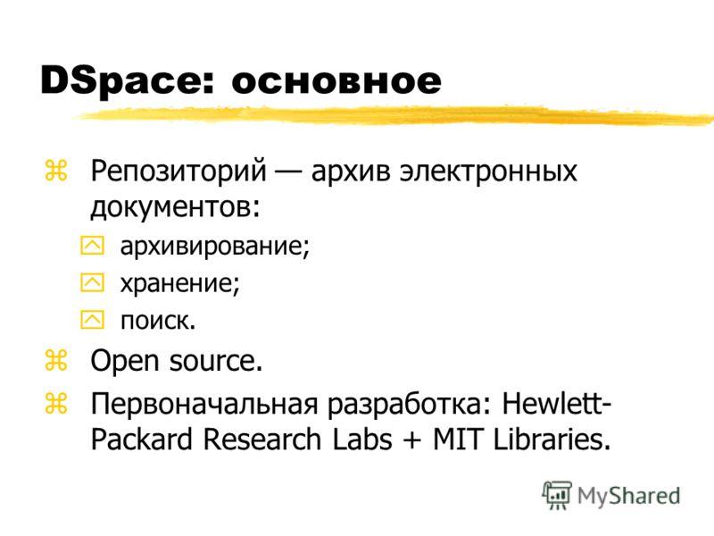 DSpace: основное zРепозиторий архив электронных документов: yархивирование; yхранение; yпоиск. zOpen source. zПервоначальная разработка: Hewlett- Packard Research Labs + MIT Libraries.