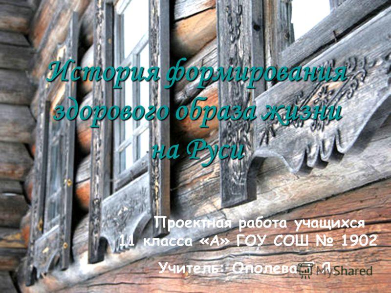 История формирования здорового образа жизни на Руси Проектная работа учащихся 11 класса «А» ГОУ СОШ 1902 Учитель: Ополева Т.Я.