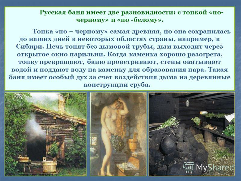 Русская баня имеет две разновидности: с топкой «по- черному» и «по -белому». Топка «по – черному» самая древняя, но она сохранилась до наших дней в некоторых областях страны, например, в Сибири. Печь топят без дымовой трубы, дым выходит через открыто