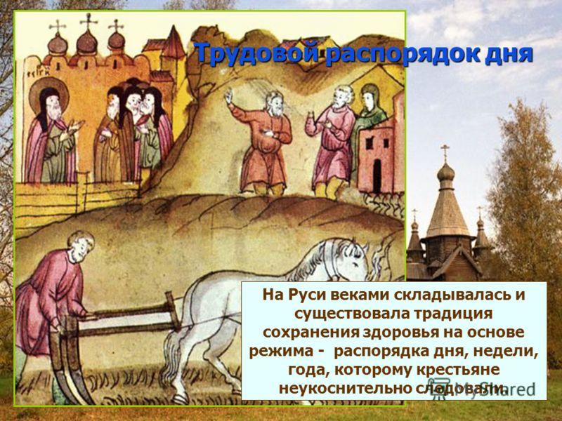 Трудовой распорядок дня На Руси веками складывалась и существовала традиция сохранения здоровья на основе режима - распорядка дня, недели, года, которому крестьяне неукоснительно следовали.