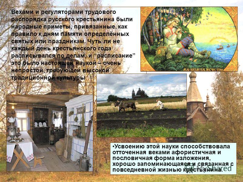 Вехами и регуляторами трудового распорядка русского крестьянина были народные приметы, привязанные, как правило к дням памяти определённых святых или праздникам. Чуть ли не каждый день крестьянского года расписывался по делам, и расписание это было н