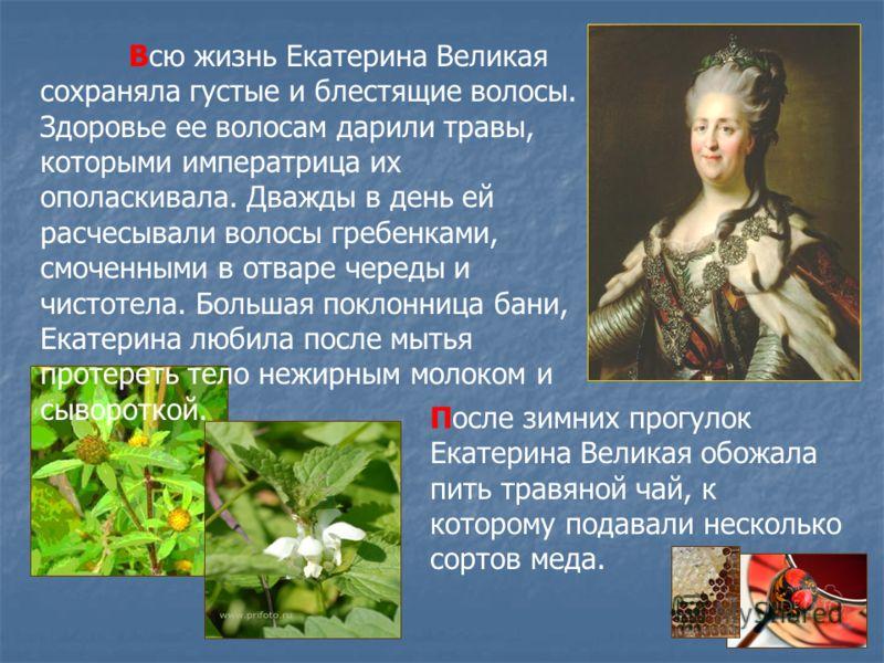 Всю жизнь Екатерина Великая сохраняла густые и блестящие волосы. Здоровье ее волосам дарили травы, которыми императрица их ополаскивала. Дважды в день ей расчесывали волосы гребенками, смоченными в отваре череды и чистотела. Большая поклонница бани,