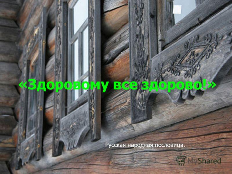 «Здоровому все здорово!» Русская народная пословица.