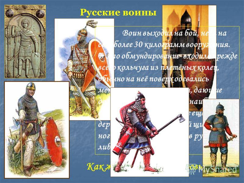 Русские воины Воин выходил на бой, неся на себе более 30 килограмм вооружения. В это обмундирование входило прежде всего кольчуга из плетёных колец, обычно на неё поверх одевались металлические пластины, дающие дополнительную защиту наиболее важным о