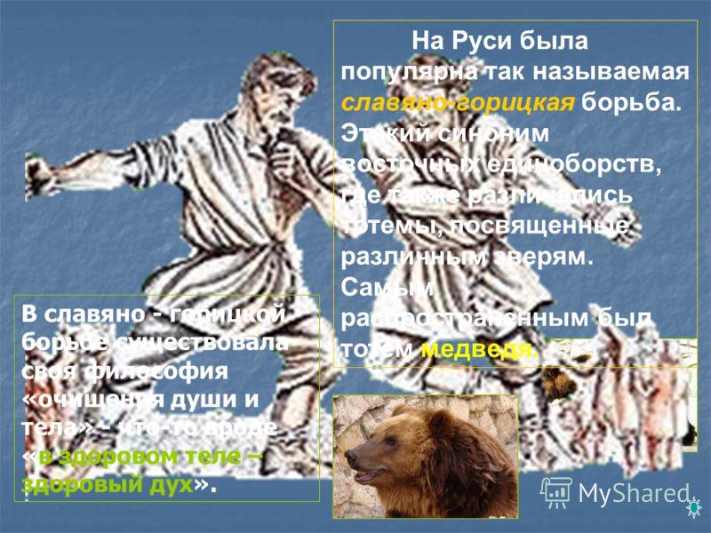 На Руси была популярна так называемая славяно-горицкая борьба. Этакий синоним восточных единоборств, где также различались тотемы, посвященные различным зверям. Самым распространенным был тотем медведя. В славяно - горицкой борьбе существовала своя ф