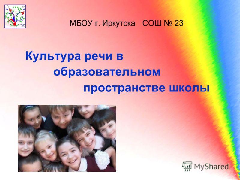 МБОУ г. Иркутска СОШ 23 Культура речи в образовательном пространстве школы