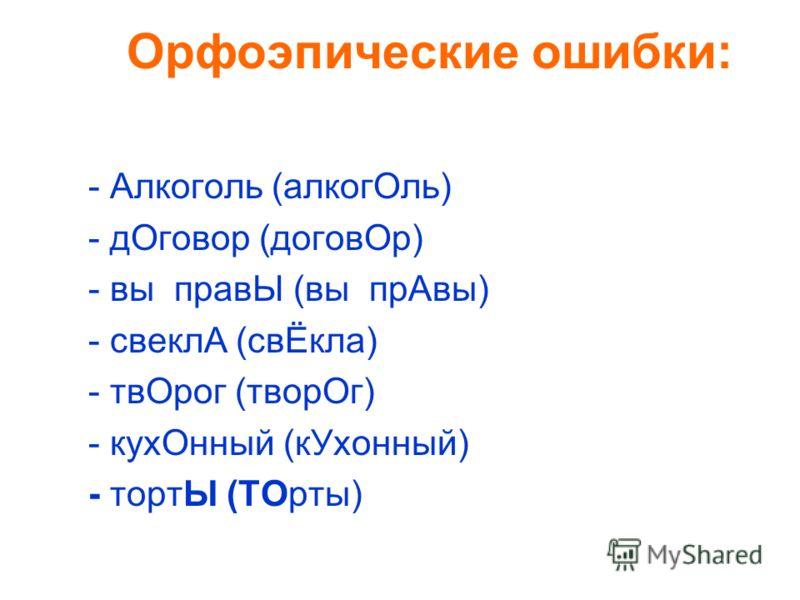 Орфоэпические ошибки: - Алкоголь (алкогОль) - дОговор (договОр) - вы правЫ (вы прАвы) - свеклА (cвЁкла) - твОрог (твoрОг) - кухОнный (кУхонный) - тортЫ (ТОрты)