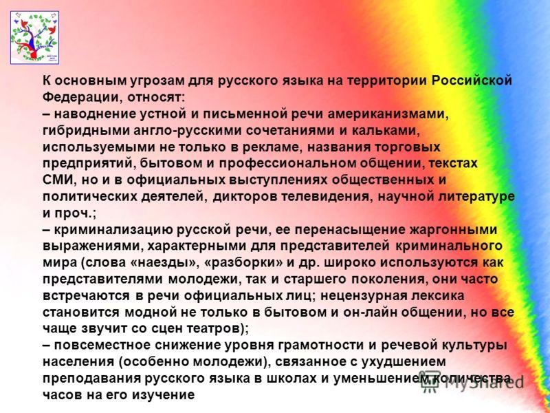 К основным угрозам для русского языка на территории Российской Федерации, относят: – наводнение устной и письменной речи американизмами, гибридными англо-русскими сочетаниями и кальками, используемыми не только в рекламе, названия торговых предприяти