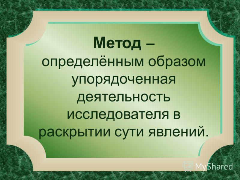 Метод – определённым образом упорядоченная деятельность исследователя в раскрытии сути явлений.