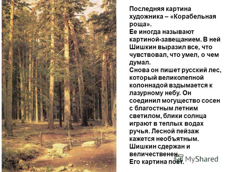 Последняя картина художника – «Корабельная роща». Ее иногда называют картиной-завещанием. В ней Шишкин выразил все, что чувствовал, что умел, о чем думал. Снова он пишет русский лес, который великолепной колоннадой вздымается к лазурному небу. Он сое
