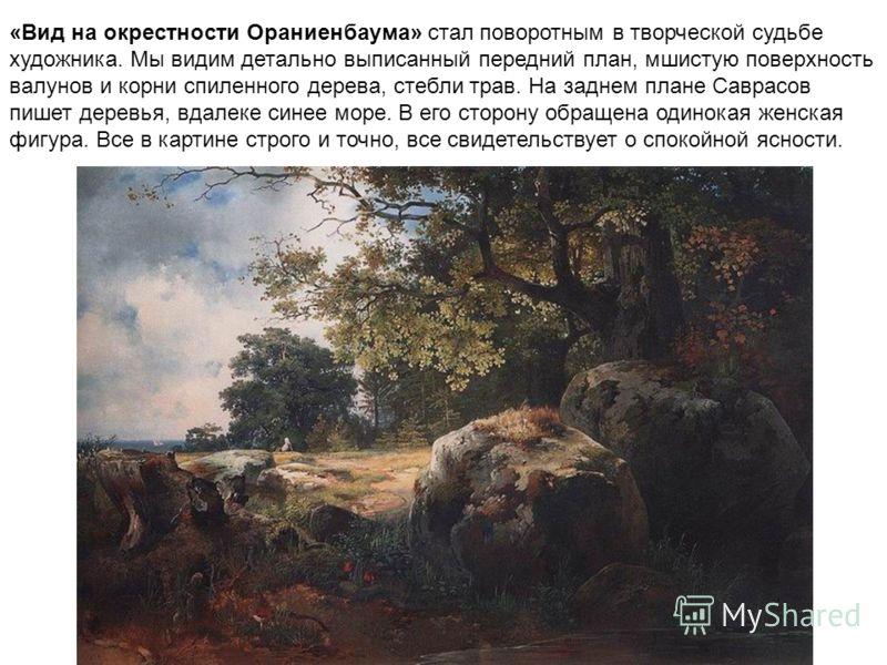 «Вид на окрестности Ораниенбаума» стал поворотным в творческой судьбе художника. Мы видим детально выписанный передний план, мшистую поверхность валунов и корни спиленного дерева, стебли трав. На заднем плане Саврасов пишет деревья, вдалеке синее мор