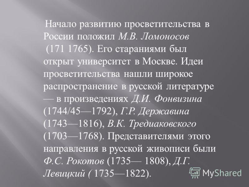 Начало развитию просветительства в России положил М.В. Ломоносов (171 1765). Его стараниями был открыт университет в Москве. Идеи просветительства нашли широкое распространение в русской литературе в произведениях Д.И. Фонвизина (1744/451792), Г.Р.