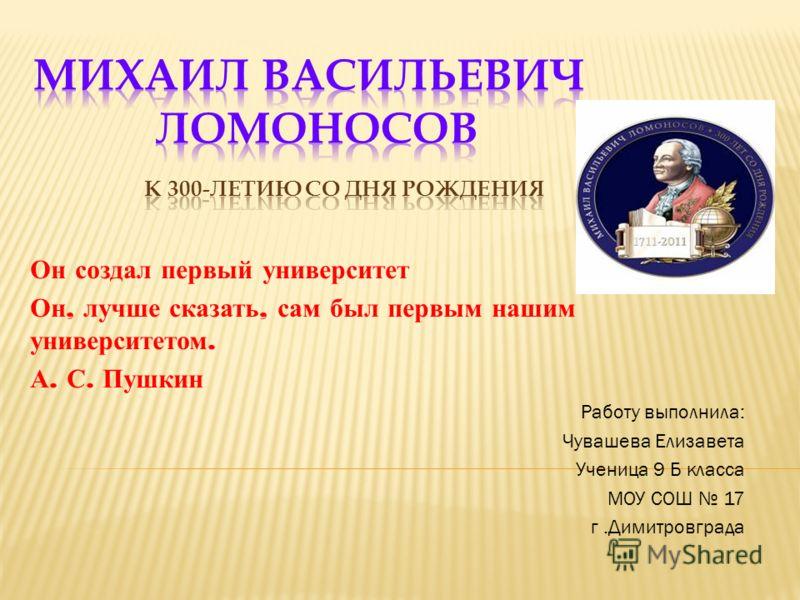 Он создал первый университет Он, лучше сказать, сам был первым нашим университетом. А. С. Пушкин Работу выполнила: Чувашева Елизавета Ученица 9 Б класса МОУ СОШ 17 г.Димитровграда