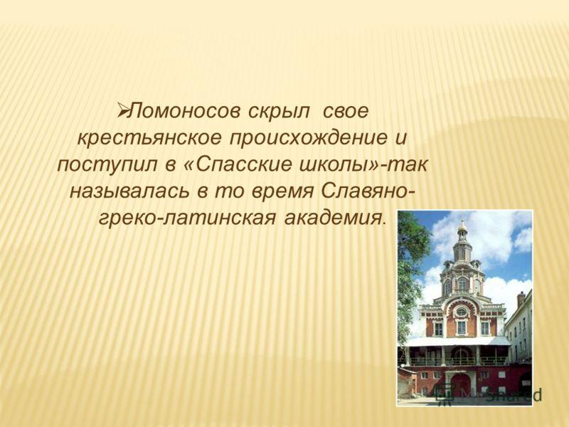 Ломоносов скрыл свое крестьянское происхождение и поступил в «Спасские школы»-так называлась в то время Славяно- греко-латинская академия.
