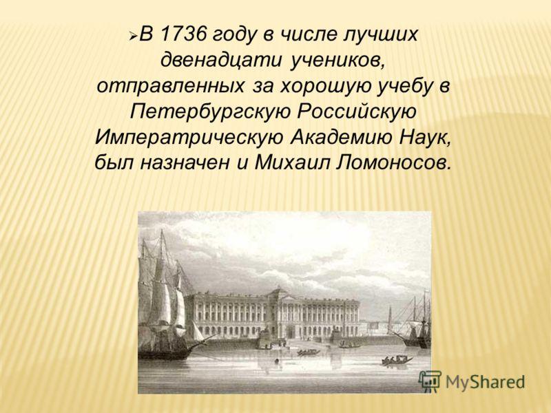 В 1736 году в числе лучших двенадцати учеников, отправленных за хорошую учебу в Петербургскую Российскую Императрическую Академию Наук, был назначен и Михаил Ломоносов.