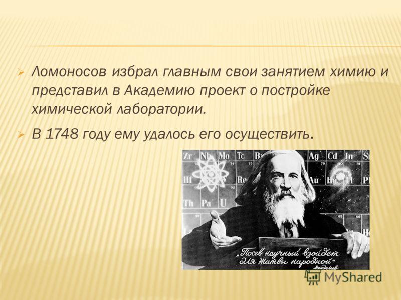 Ломоносов избрал главным свои занятием химию и представил в Академию проект о постройке химической лаборатории. В 1748 году ему удалось его осуществить.