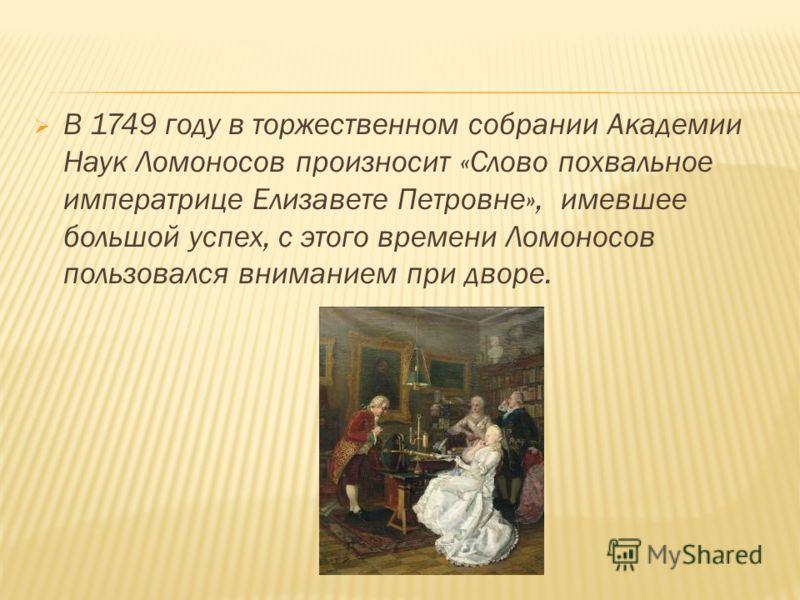 В 1749 году в торжественном собрании Академии Наук Ломоносов произносит «Слово похвальное императрице Елизавете Петровне», имевшее большой успех, с этого времени Ломоносов пользовался вниманием при дворе.