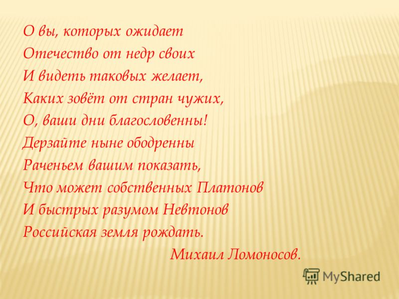 О вы, которых ожидает Отечество от недр своих И видеть таковых желает, Каких зовёт от стран чужих, О, ваши дни благословенны! Дерзайте ныне ободренны Раченьем вашим показать, Что может собственных Платонов И быстрых разумом Невтонов Российская земля