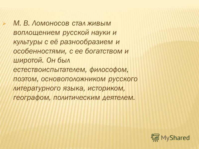 М. В. Ломоносов стал живым воплощением русской науки и культуры с её разнообразием и особенностями, с ее богатством и широтой. Он был естествоиспытателем, философом, поэтом, основоположником русского литературного языка, историком, географом, политич