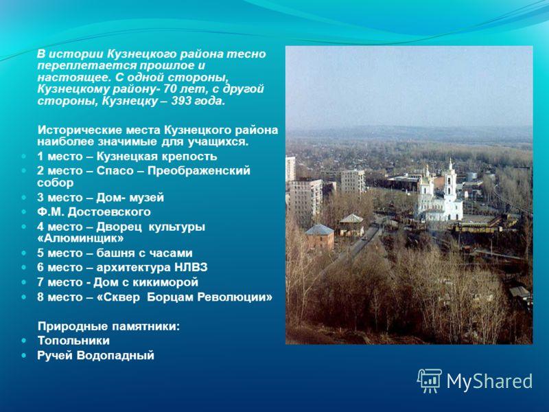 В истории Кузнецкого района тесно переплетается прошлое и настоящее. С одной стороны, Кузнецкому району- 70 лет, с другой стороны, Кузнецку – 393 года. Исторические места Кузнецкого района наиболее значимые для учащихся. 1 место – Кузнецкая крепость