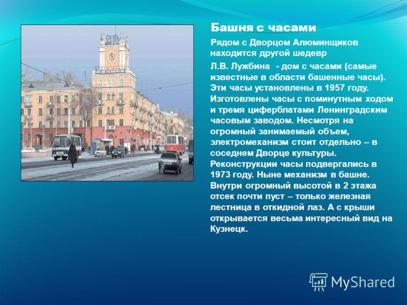 Башня с часами Рядом с Дворцом Алюминщиков находится другой шедевр Л.В. Лужбина - дом с часами (самые известные в области башенные часы). Эти часы установлены в 1957 году. Изготовлены часы с поминутным ходом и тремя циферблатами Ленинградским часовым