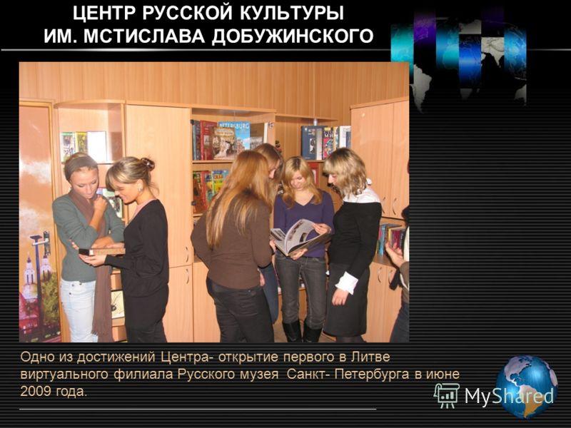 ЦЕНТР РУССКОЙ КУЛЬТУРЫ ИМ. МСТИСЛАВА ДОБУЖИНСКОГО Одно из достижений Центра- открытие первого в Литве виртуального филиала Русского музея Санкт- Петербургa в июне 2009 года.