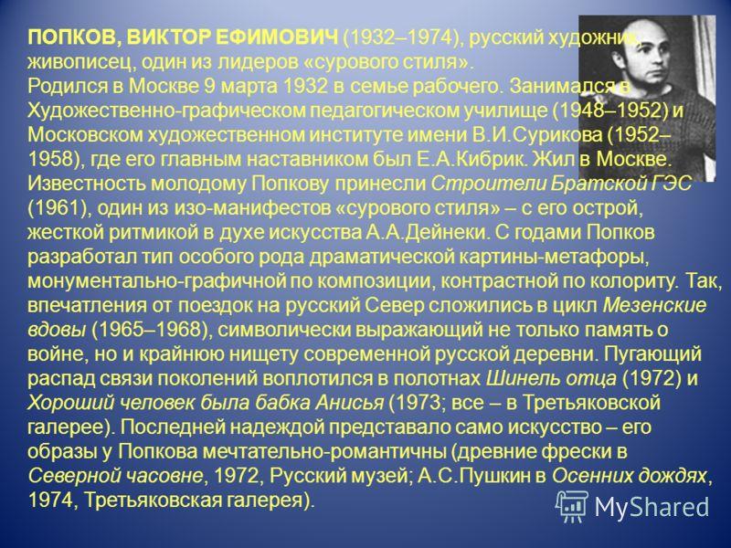 ПОПКОВ, ВИКТОР ЕФИМОВИЧ (1932–1974), русский художник, живописец, один из лидеров «сурового стиля». Родился в Москве 9 марта 1932 в семье рабочего. Занимался в Художественно-графическом педагогическом училище (1948–1952) и Московском художественном и