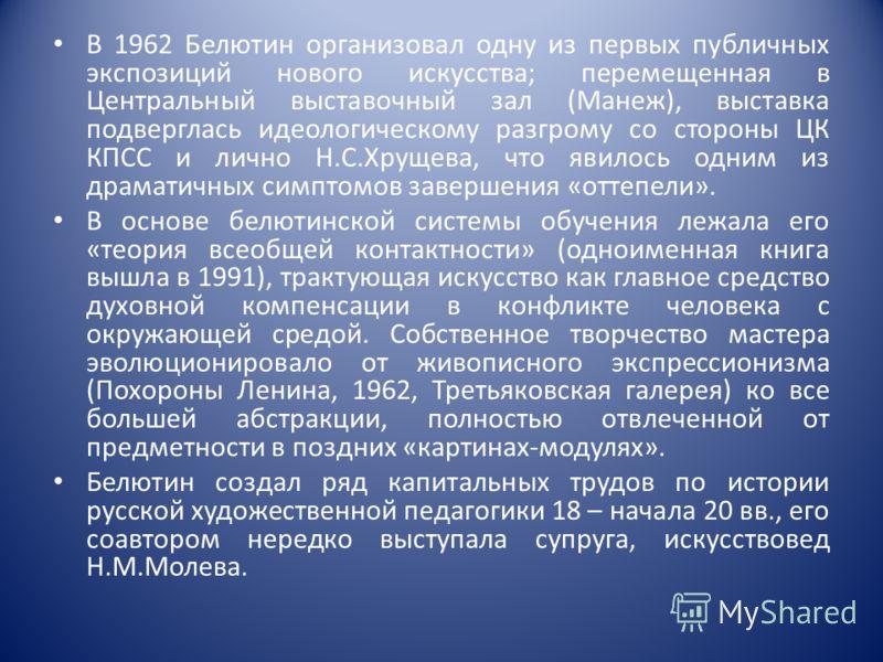 В 1962 Белютин организовал одну из первых публичных экспозиций нового искусства; перемещенная в Центральный выставочный зал (Манеж), выставка подверглась идеологическому разгрому со стороны ЦК КПСС и лично Н.С.Хрущева, что явилось одним из драматичны